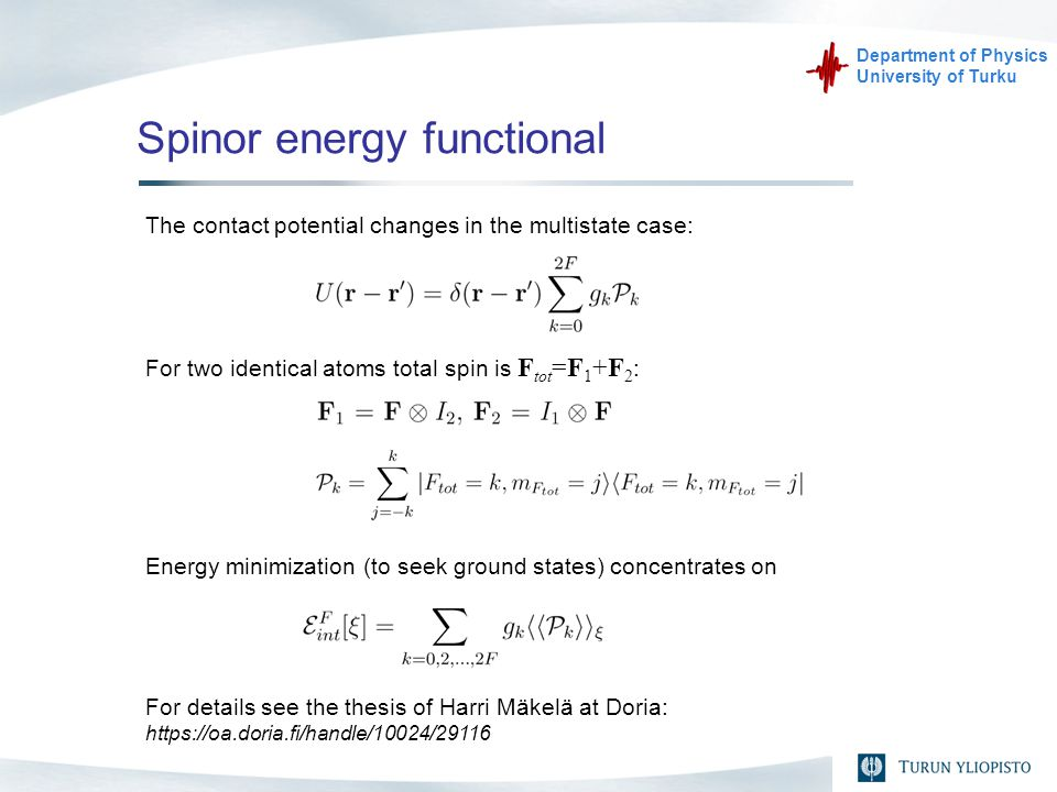 Department of Physics University of Turku Spinor energy functional The contact potential changes in the multistate case: For two identical atoms total spin is F tot =F 1 +F 2 : Energy minimization (to seek ground states) concentrates on For details see the thesis of Harri Mäkelä at Doria: https://oa.doria.fi/handle/10024/29116