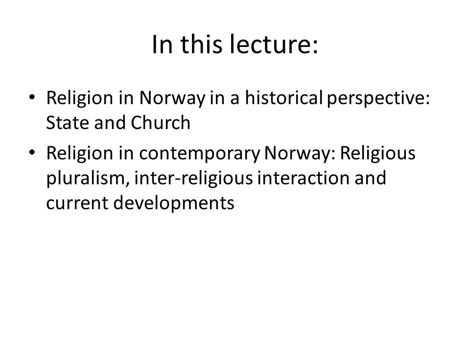 In this lecture: Religion in Norway in a historical perspective: State and Church Religion in contemporary Norway: Religious pluralism, inter-religious interaction and current developments