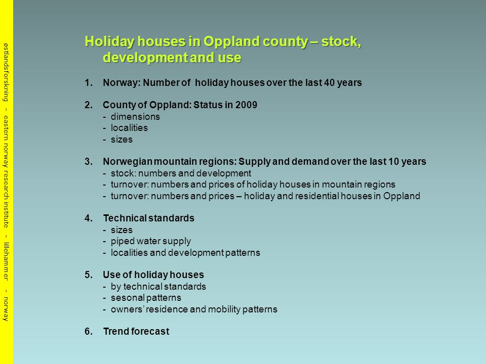 østlandsforskning - eastern norway research institute - lillehammer - norway Holiday houses in Oppland county – stock, development and use 1.Norway: Number of holiday houses over the last 40 years 2.County of Oppland: Status in dimensions - localities - sizes 3.Norwegian mountain regions: Supply and demand over the last 10 years - stock: numbers and development - turnover: numbers and prices of holiday houses in mountain regions - turnover: numbers and prices – holiday and residential houses in Oppland 4.Technical standards - sizes - piped water supply - localities and development patterns 5.Use of holiday houses - by technical standards - sesonal patterns - owners' residence and mobility patterns 6.Trend forecast