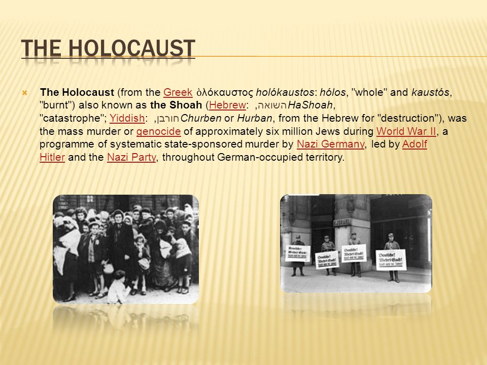  The Holocaust (from the Greek ὁ λόκαυστος holókaustos: hólos, whole and kaustós, burnt ) also known as the Shoah (Hebrew: השואה, HaShoah, catastrophe ; Yiddish: חורבן, Churben or Hurban, from the Hebrew for destruction ), was the mass murder or genocide of approximately six million Jews during World War II, a programme of systematic state-sponsored murder by Nazi Germany, led by Adolf Hitler and the Nazi Party, throughout German-occupied territory.GreekHebrewYiddishgenocideWorld War IINazi GermanyAdolf HitlerNazi Party