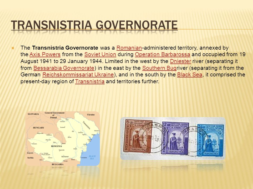 The Transnistria Governorate was a Romanian-administered territory, annexed by the Axis Powers from the Soviet Union during Operation Barbarossa and occupied from 19 August 1941 to 29 January 1944.