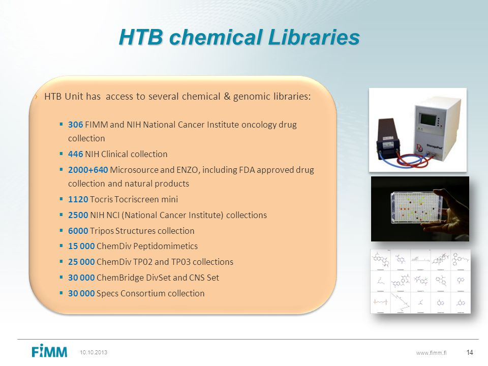 www.fimm.fi HTB chemical Libraries › HTB Unit has access to several chemical & genomic libraries:  306 FIMM and NIH National Cancer Institute oncology drug collection  446 NIH Clinical collection  2000+640 Microsource and ENZO, including FDA approved drug collection and natural products  1120 Tocris Tocriscreen mini  2500 NIH NCI (National Cancer Institute) collections  6000 Tripos Structures collection  15 000 ChemDiv Peptidomimetics  25 000 ChemDiv TP02 and TP03 collections  30 000 ChemBridge DivSet and CNS Set  30 000 Specs Consortium collection 14 10.10.2013