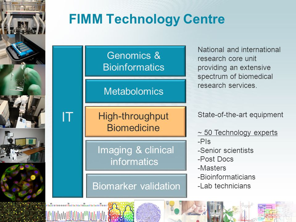 www.fimm.fi FIMM Technology Centre High-throughput Biomedicine Biomarker validation Metabolomics Genomics & Bioinformatics IT Imaging & clinical informatics State-of-the-art equipment ~ 50 Technology experts -PIs -Senior scientists -Post Docs -Masters -Bioinformaticians -Lab technicians National and international research core unit providing an extensive spectrum of biomedical research services.