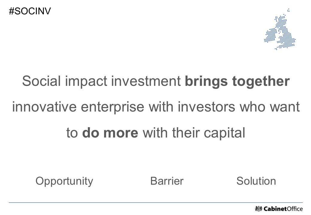 Social impact investment brings together innovative enterprise with investors who want to do more with their capital OpportunityBarrierSolution #SOCINV
