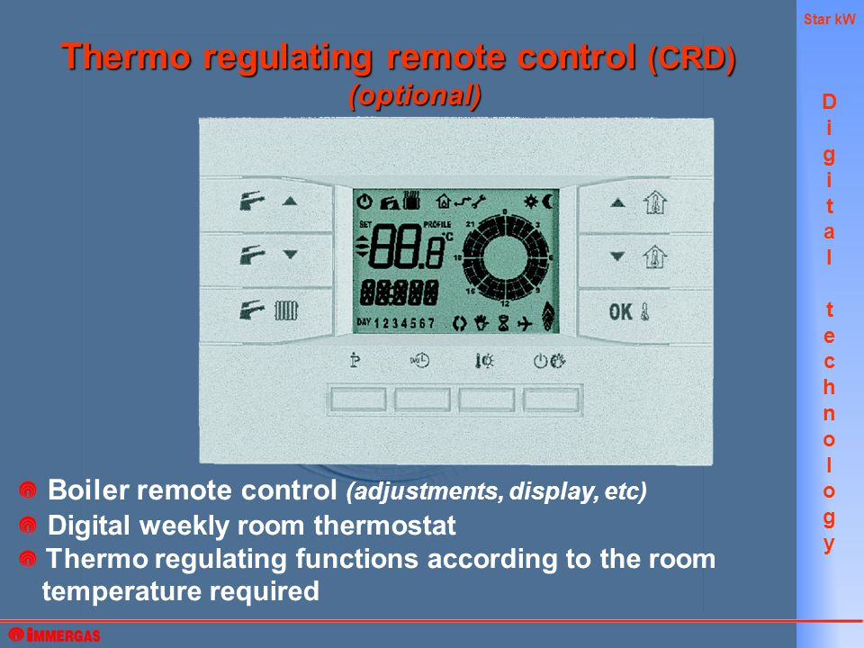 Star kW Boiler remote control (adjustments, display, etc) Digital weekly room thermostat Thermo regulating functions according to the room temperature required Thermo regulating remote control (CRD) (optional) DigitaltechnologyDigitaltechnology