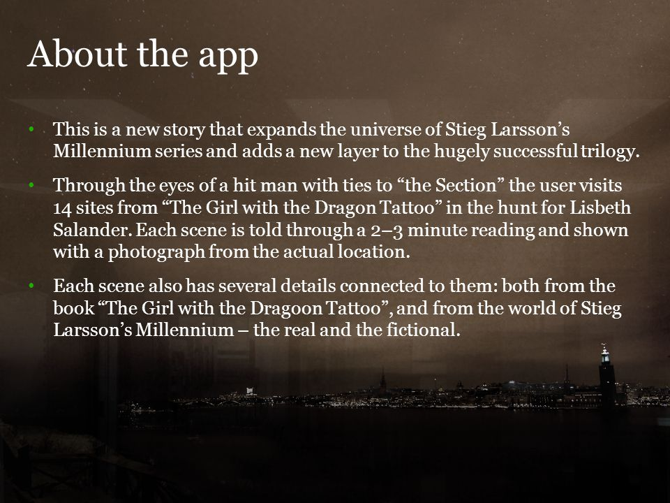 About the app 5 This is a new story that expands the universe of Stieg Larsson's Millennium series and adds a new layer to the hugely successful trilo