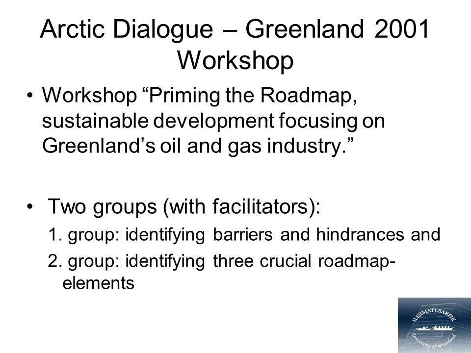 Arctic Dialogue – Greenland 2001 Workshop Workshop Priming the Roadmap, sustainable development focusing on Greenland's oil and gas industry. Two groups (with facilitators): 1.