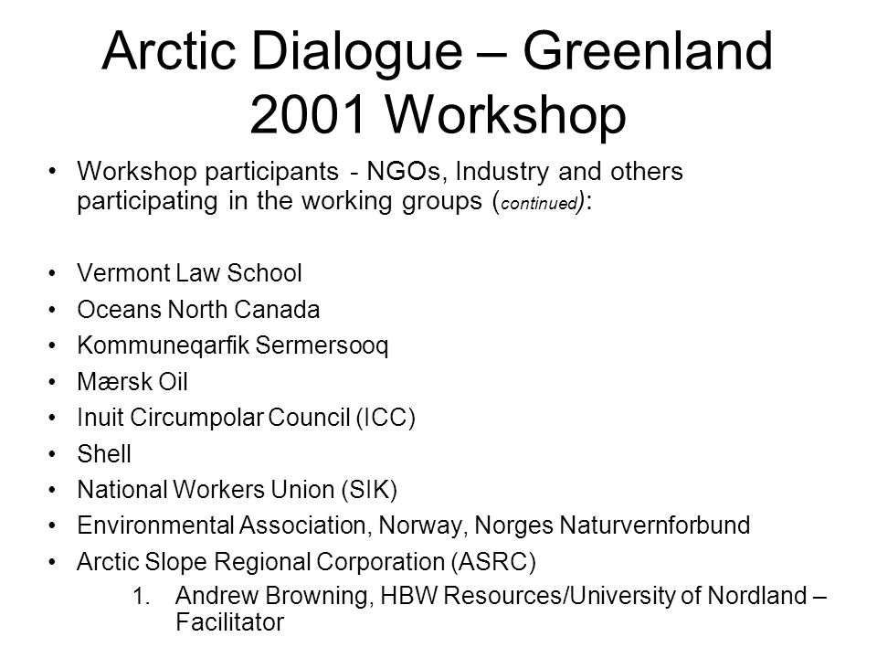 Arctic Dialogue – Greenland 2001 Workshop Workshop participants - NGOs, Industry and others participating in the working groups ( continued ): Vermont Law School Oceans North Canada Kommuneqarfik Sermersooq Mærsk Oil Inuit Circumpolar Council (ICC) Shell National Workers Union (SIK) Environmental Association, Norway, Norges Naturvernforbund Arctic Slope Regional Corporation (ASRC) 1.