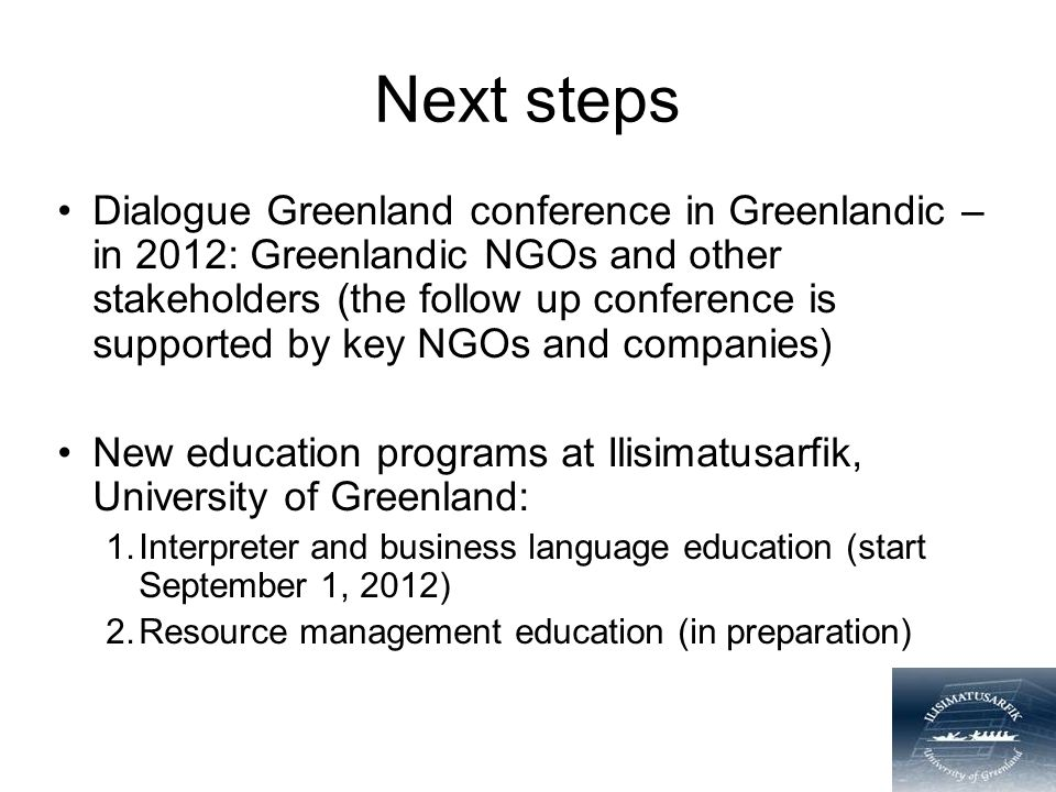 Next steps Dialogue Greenland conference in Greenlandic – in 2012: Greenlandic NGOs and other stakeholders (the follow up conference is supported by key NGOs and companies) New education programs at Ilisimatusarfik, University of Greenland: 1.