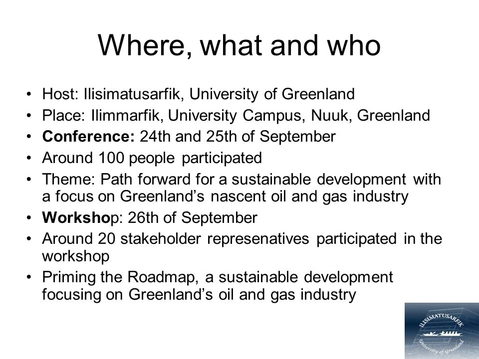 Where, what and who Host: Ilisimatusarfik, University of Greenland Place: Ilimmarfik, University Campus, Nuuk, Greenland Conference: 24th and 25th of September Around 100 people participated Theme: Path forward for a sustainable development with a focus on Greenland's nascent oil and gas industry Workshop: 26th of September Around 20 stakeholder represenatives participated in the workshop Priming the Roadmap, a sustainable development focusing on Greenland's oil and gas industry