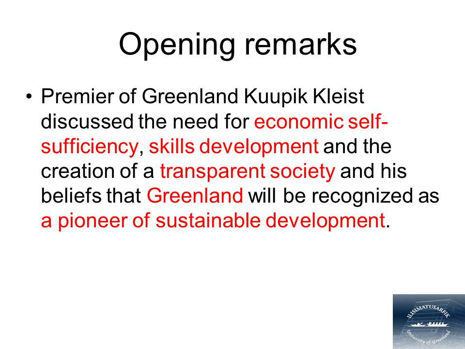 Opening remarks Premier of Greenland Kuupik Kleist discussed the need for economic self- sufficiency, skills development and the creation of a transpa