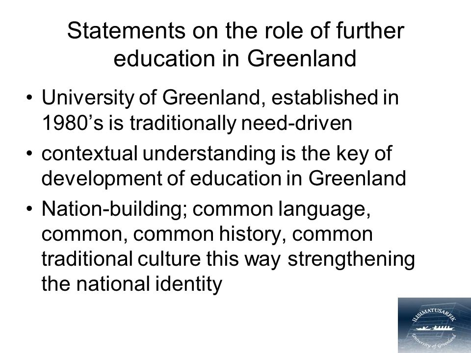 Statements on the role of further education in Greenland University of Greenland, established in 1980's is traditionally need-driven contextual understanding is the key of development of education in Greenland Nation-building; common language, common, common history, common traditional culture this way strengthening the national identity