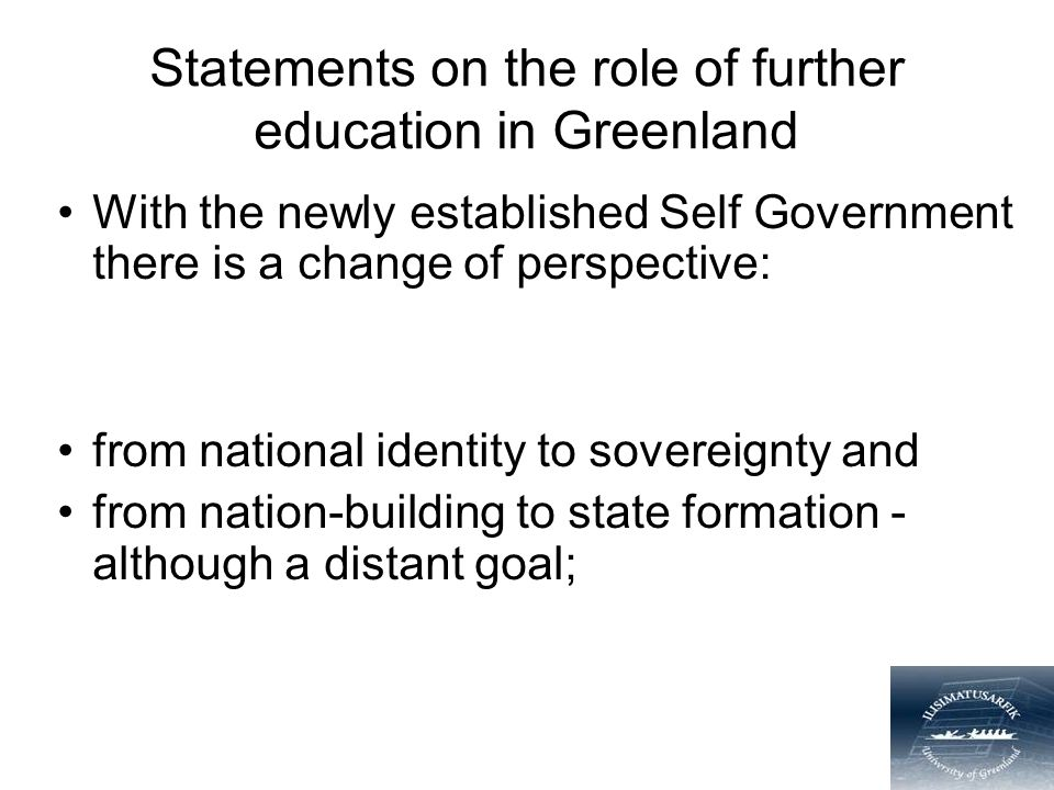 Statements on the role of further education in Greenland With the newly established Self Government there is a change of perspective: from national identity to sovereignty and from nation-building to state formation - although a distant goal;