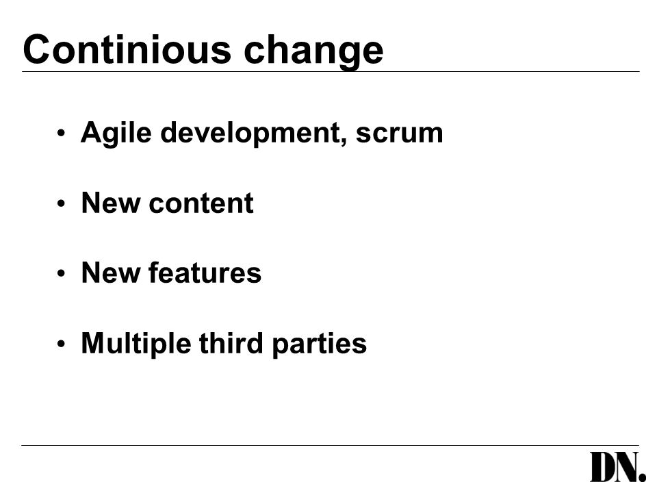 Continious change Agile development, scrum New content New features Multiple third parties
