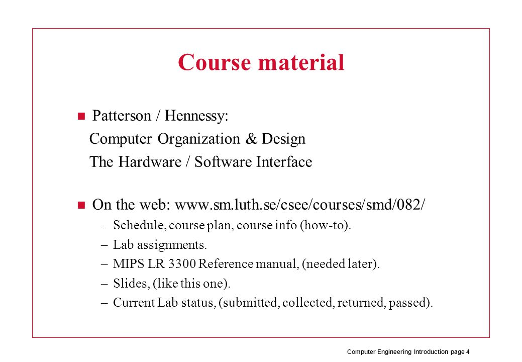 Computer Engineering Introduction page 4 Course material Patterson / Hennessy: Computer Organization & Design The Hardware / Software Interface On the web: www.sm.luth.se/csee/courses/smd/082/ –Schedule, course plan, course info (how-to).