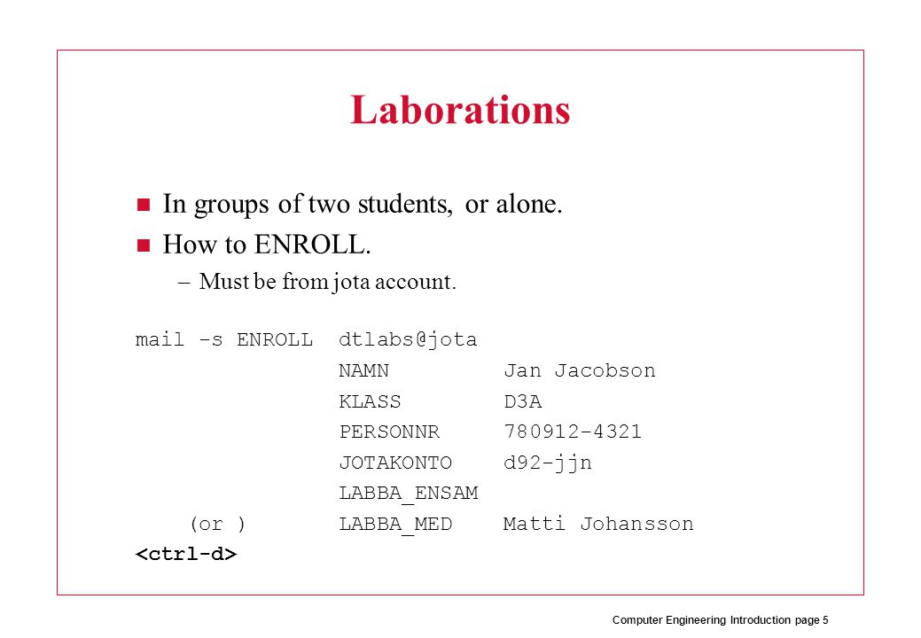 Computer Engineering Introduction page 5 Laborations In groups of two students, or alone.