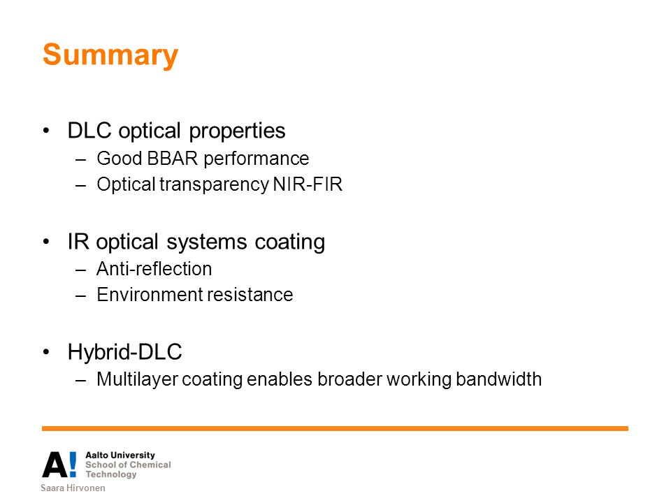 Summary DLC optical properties –Good BBAR performance –Optical transparency NIR-FIR IR optical systems coating –Anti-reflection –Environment resistance Hybrid-DLC –Multilayer coating enables broader working bandwidth Saara Hirvonen