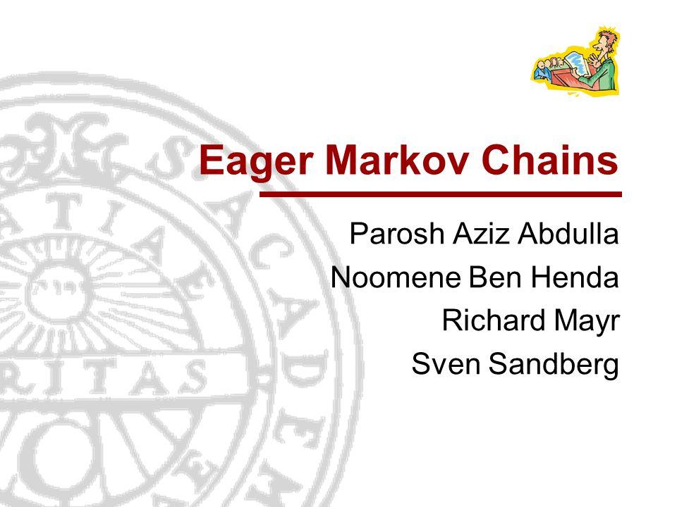 Eager Markov Chains Parosh Aziz Abdulla Noomene Ben Henda Richard Mayr Sven Sandberg TexPoint fonts used in EMF. Read the TexPoint manual before you d