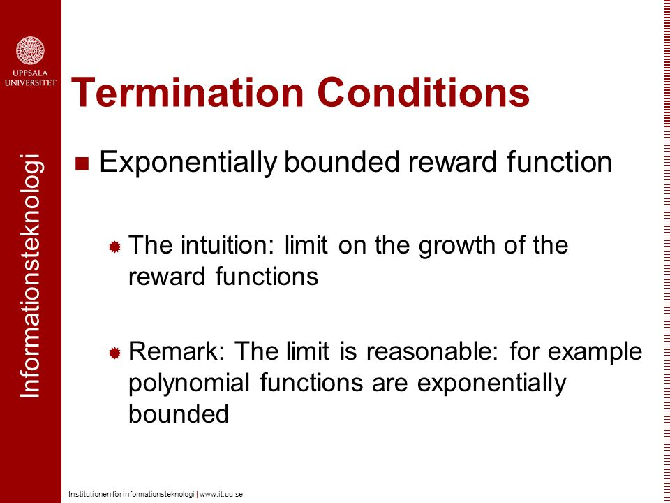Informationsteknologi Institutionen för informationsteknologi |   Termination Conditions Exponentially bounded reward function  The intuition: limit on the growth of the reward functions  Remark: The limit is reasonable: for example polynomial functions are exponentially bounded