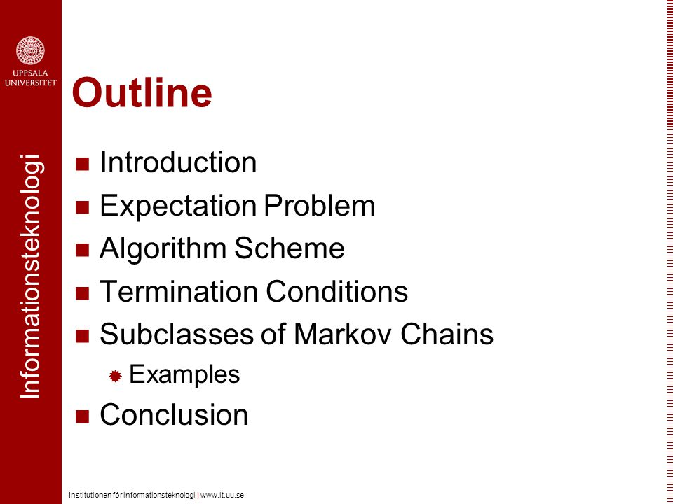 Informationsteknologi Institutionen för informationsteknologi |   Outline Introduction Expectation Problem Algorithm Scheme Termination Conditions Subclasses of Markov Chains  Examples Conclusion