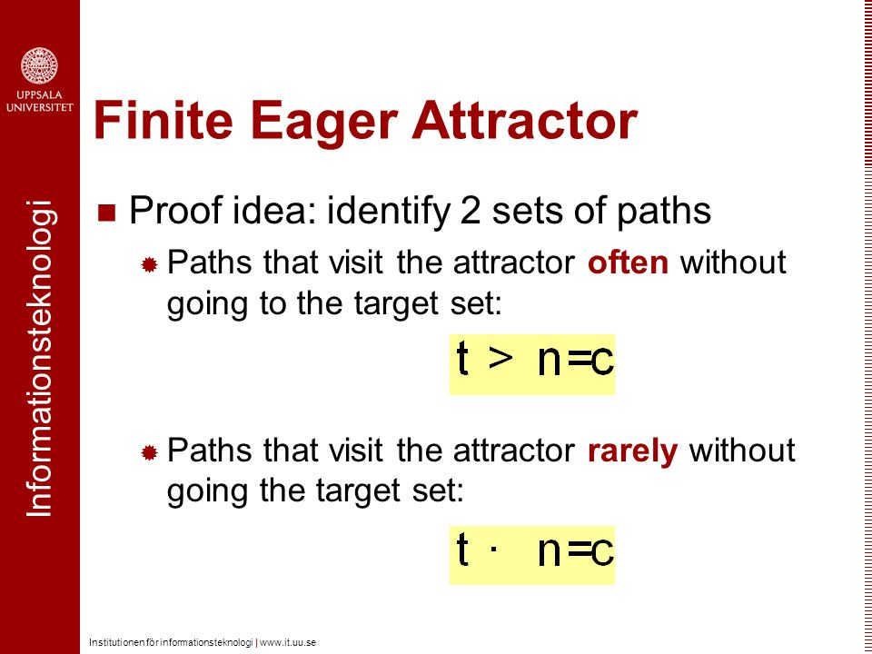 Informationsteknologi Institutionen för informationsteknologi |   Finite Eager Attractor Proof idea: identify 2 sets of paths  Paths that visit the attractor often without going to the target set:  Paths that visit the attractor rarely without going the target set:
