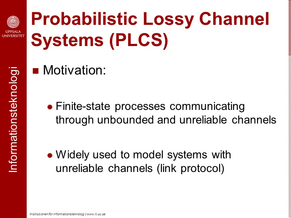Informationsteknologi Institutionen för informationsteknologi |   Probabilistic Lossy Channel Systems (PLCS) Motivation:  Finite-state processes communicating through unbounded and unreliable channels  Widely used to model systems with unreliable channels (link protocol)