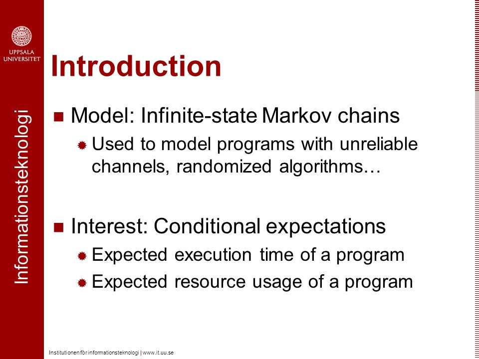 Informationsteknologi Institutionen för informationsteknologi | www.it.uu.se Introduction Infinite-state Markov chain  Infinite set of states  Target set  Probability distributions Example 0.3 0.2 0.5 1 1 0.1 0.9 0.70.3