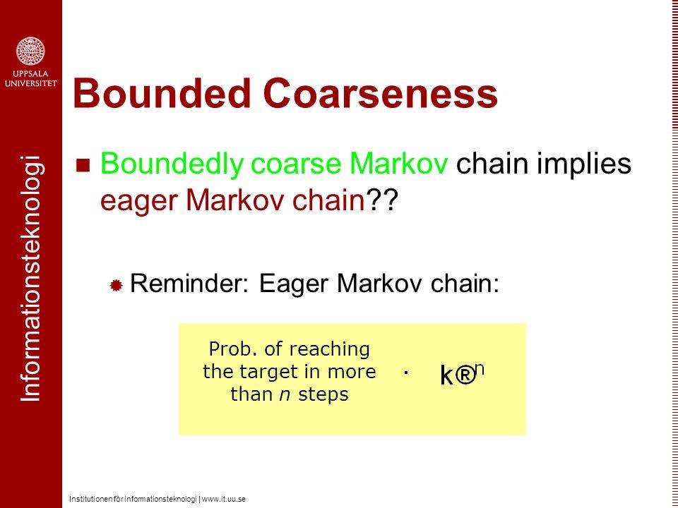 Informationsteknologi Institutionen för informationsteknologi | www.it.uu.se Bounded Coarseness Boundedly coarse Markov chain implies eager Markov cha