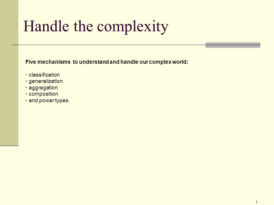 1 Handle the complexity Five mechanisms to understand and handle our complex world: classification generalization aggregation composition and power types.