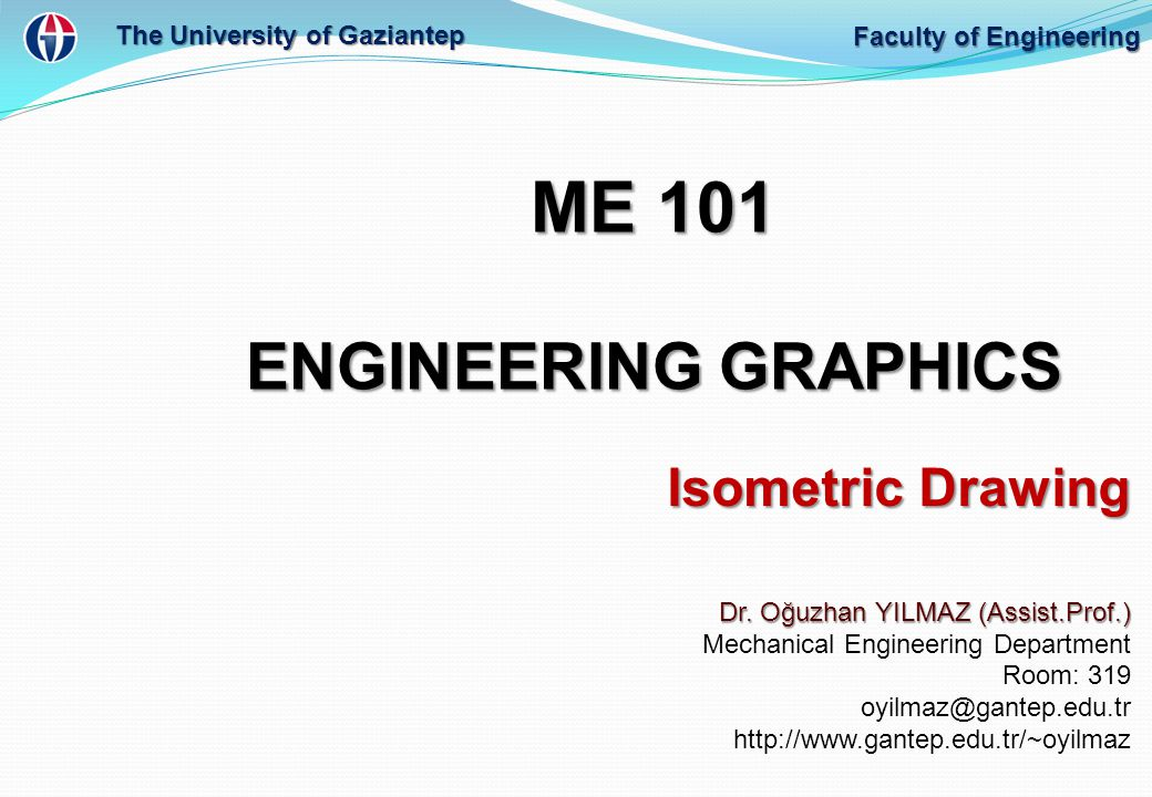 ME 101 ENGINEERING GRAPHICS Dr. Oğuzhan YILMAZ (Assist.Prof.) Mechanical Engineering Department Room: 319 oyilmaz@gantep.edu.tr http://www.gantep.edu.