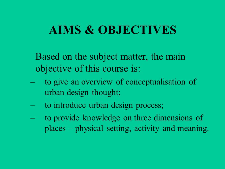 AIMS & OBJECTIVES Based on the subject matter, the main objective of this course is: –to give an overview of conceptualisation of urban design thought; –to introduce urban design process; –to provide knowledge on three dimensions of places – physical setting, activity and meaning.
