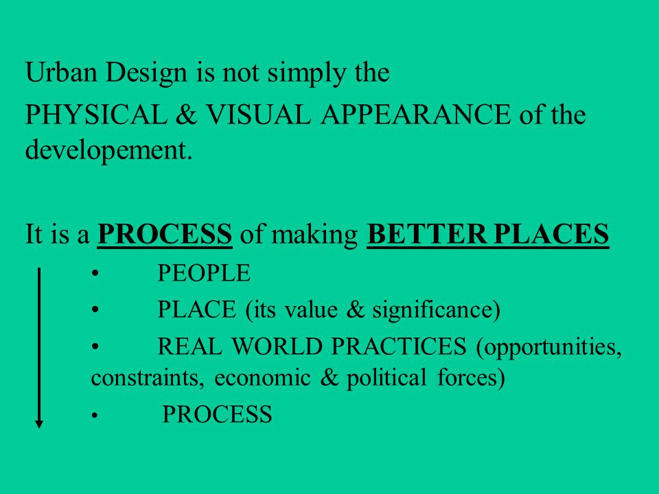 Urban Design is not simply the PHYSICAL & VISUAL APPEARANCE of the developement.