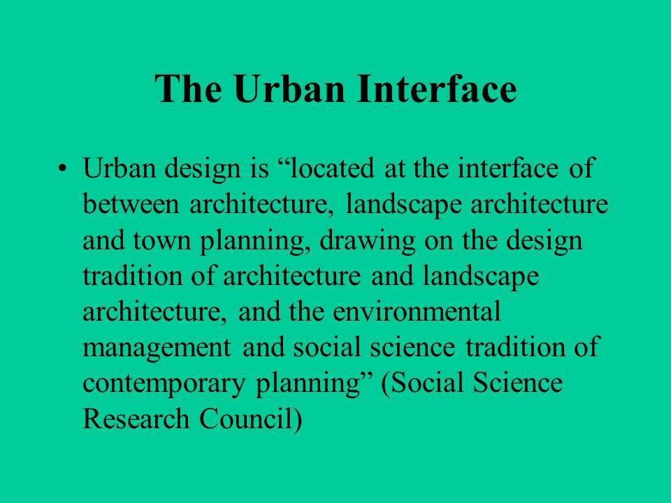 The Urban Interface Urban design is located at the interface of between architecture, landscape architecture and town planning, drawing on the design tradition of architecture and landscape architecture, and the environmental management and social science tradition of contemporary planning (Social Science Research Council)