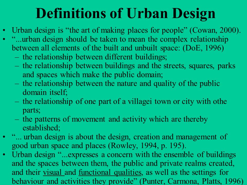 Dimensions of Urban Design Through analyzing broader definitions, a number of reoccurring dimensions of urban design become obvious: –the time dimension –the scale dimension –the visual dimension (townscape, urban space, fitting in, etc.) –the perceptual dimension –the social dimension –the functional dimension –the sustainable dimension