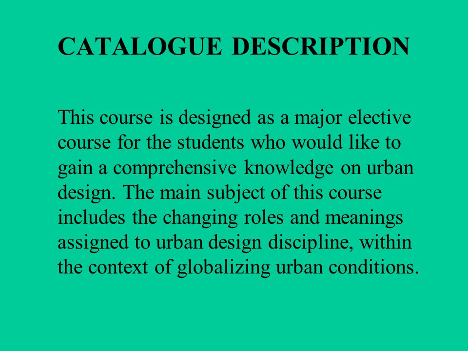 CATALOGUE DESCRIPTION This course is designed as a major elective course for the students who would like to gain a comprehensive knowledge on urban design.