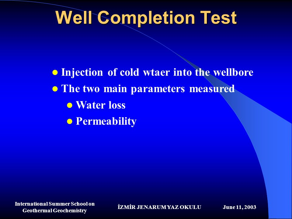 İZMİR JENARUM YAZ OKULUJune 11, 2003 International Summer School on Geothermal Geochemistry Well Completion Test Injection of cold wtaer into the well