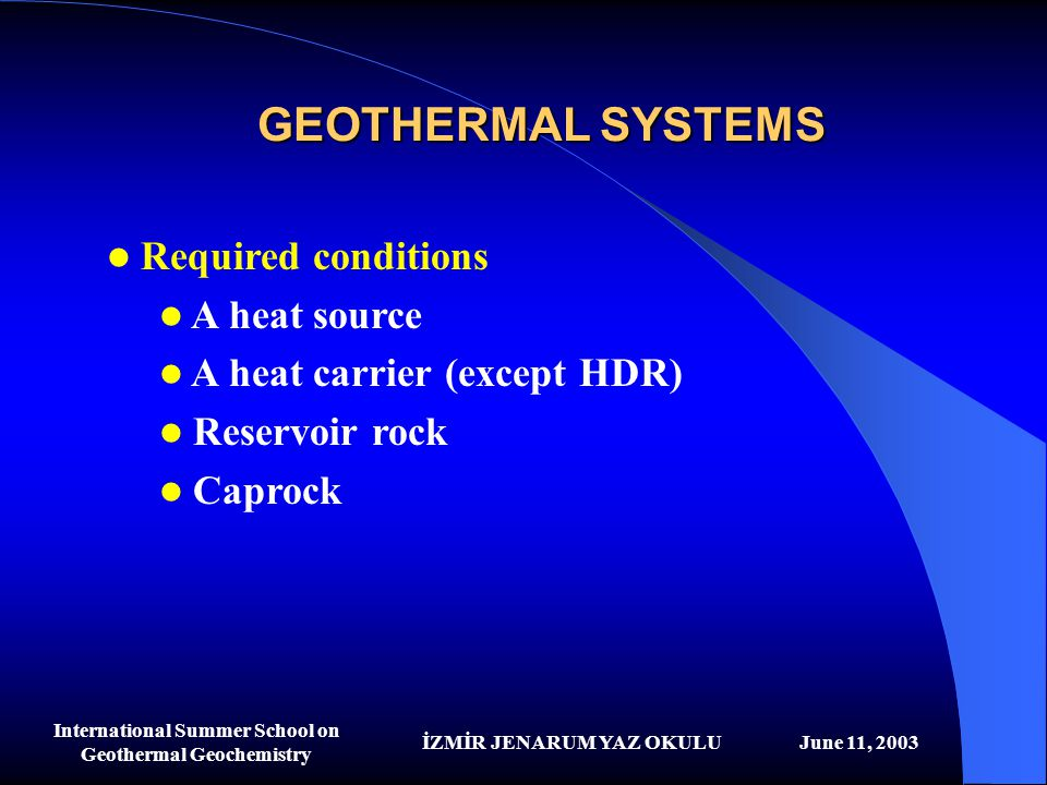 İZMİR JENARUM YAZ OKULUJune 11, 2003 International Summer School on Geothermal Geochemistry GEOTHERMAL SYSTEMS Required conditions A heat source A hea