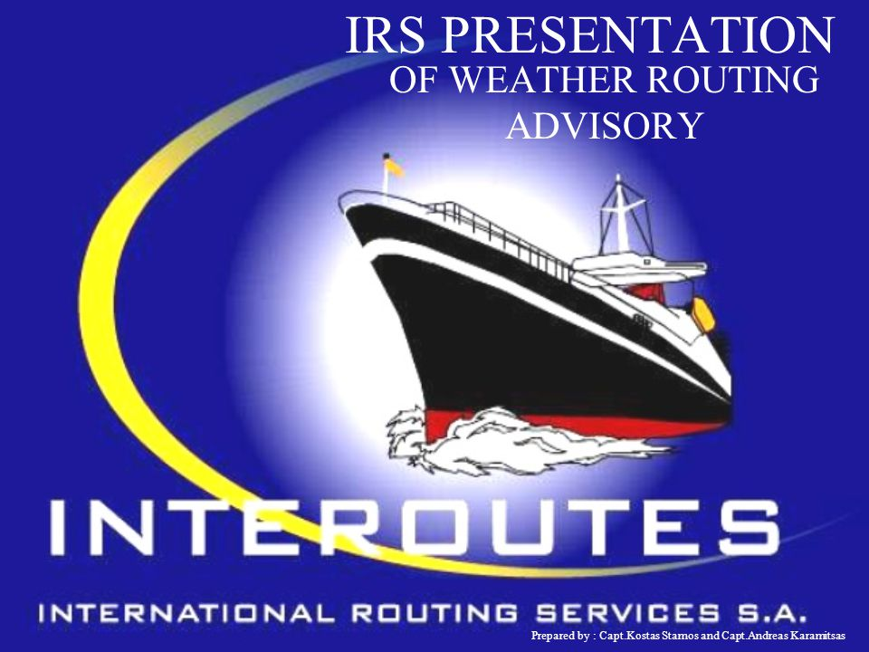 IRS PRESENTATION OF WEATHER ROUTING ADVISORY Prepared by : Capt.Kostas Stamos and Capt.Andreas Karamitsas