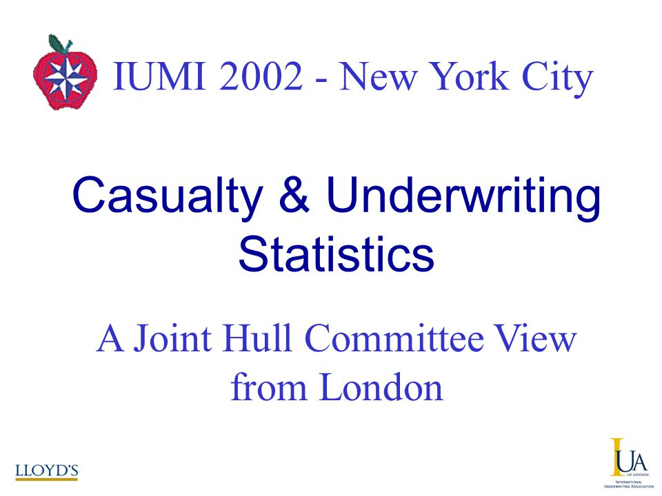 IUMI 2002 – New York City A Joint Hull Committee View from London Casualty & Underwriting Statistics IUMI New York City