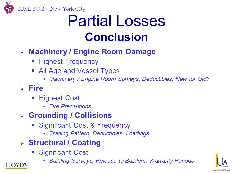 IUMI 2002 – New York City Partial Losses  Machinery / Engine Room Damage  Highest Frequency  All Age and Vessel Types Machinery / Engine Room Surveys, Deductibles, New for Old.