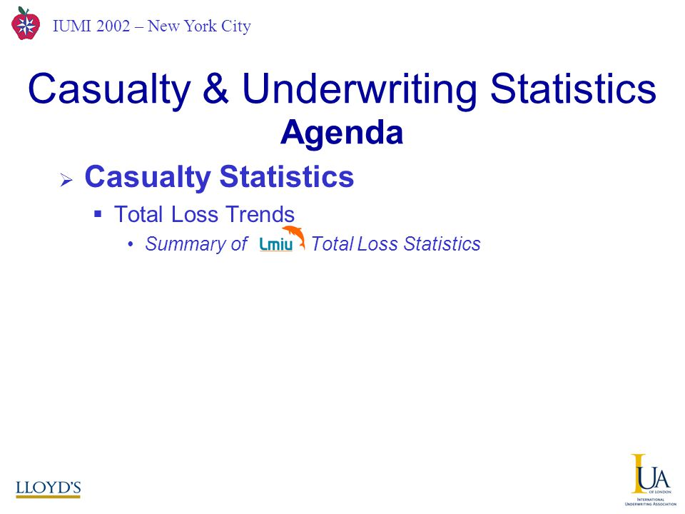 IUMI 2002 – New York City  Casualty Statistics  Total Loss Trends Summary of Total Loss Statistics Casualty & Underwriting Statistics A Joint Hull Committee View from London Agenda