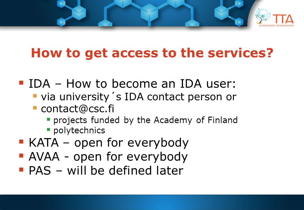 How to get access to the services?  IDA – How to become an IDA user:  via university´s IDA contact person or  contact@csc.fi  projects funded by t