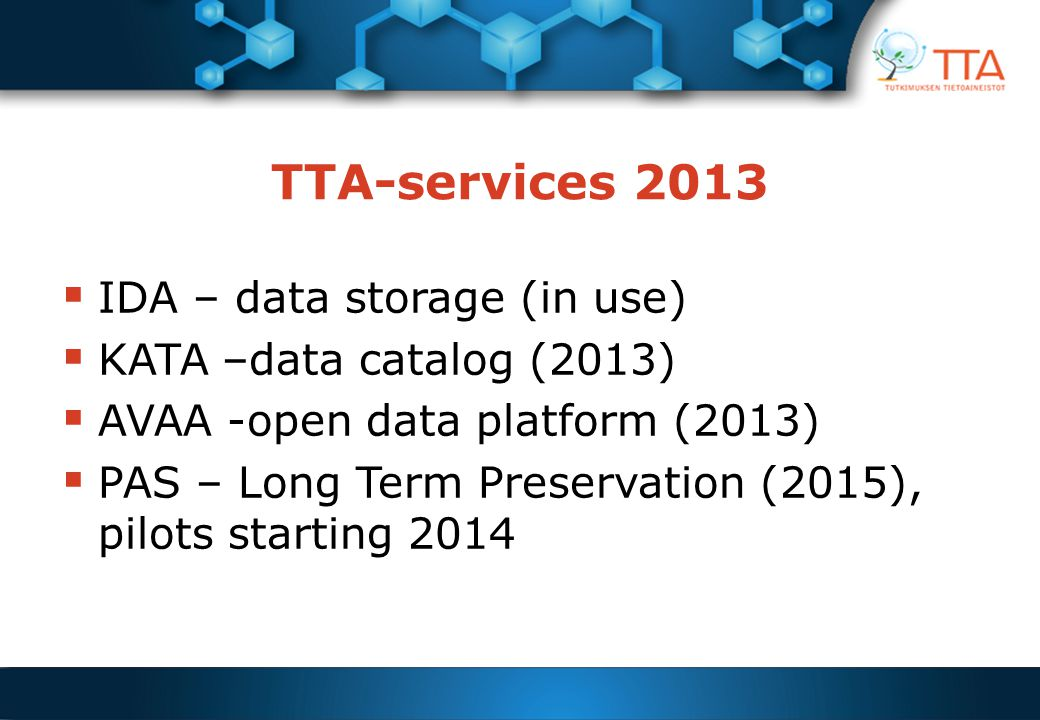 TTA-services 2013  IDA – data storage (in use)  KATA –data catalog (2013)  AVAA -open data platform (2013)  PAS – Long Term Preservation (2015), p
