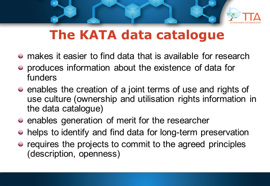 The KATA data catalogue makes it easier to find data that is available for research produces information about the existence of data for funders enables the creation of a joint terms of use and rights of use culture (ownership and utilisation rights information in the data catalogue) enables generation of merit for the researcher helps to identify and find data for long-term preservation requires the projects to commit to the agreed principles (description, openness)
