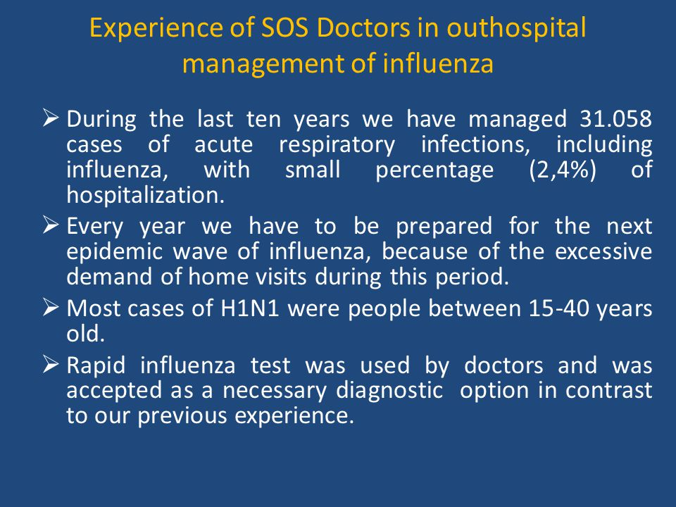 Experience of SOS Doctors in outhospital management of influenza  During the last ten years we have managed 31.058 cases of acute respiratory infections, including influenza, with small percentage (2,4%) of hospitalization.