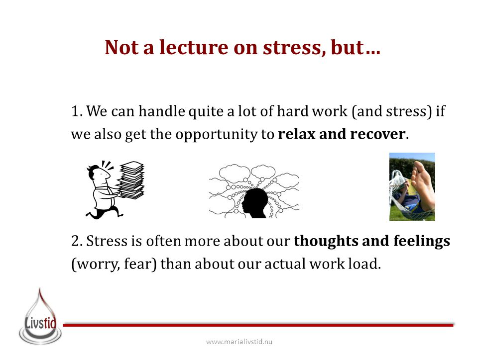 Not a lecture on stress, but… 1. We can handle quite a lot of hard work (and stress) if we also get the opportunity to relax and recover. 2. Stress is