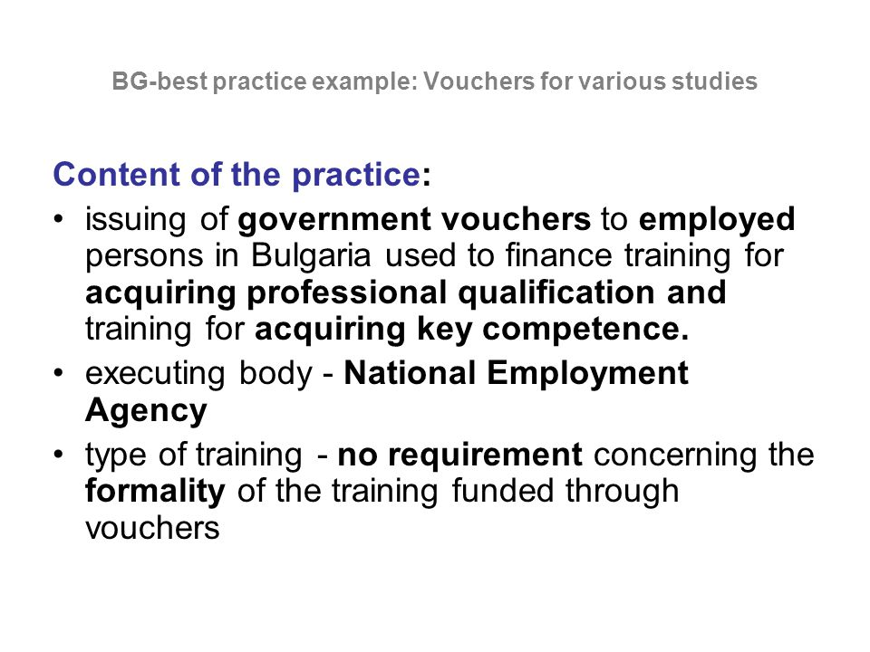 BG-best practice example: Vouchers for various studies Content of the practice: issuing of government vouchers to employed persons in Bulgaria used to finance training for acquiring professional qualification and training for acquiring key competence.