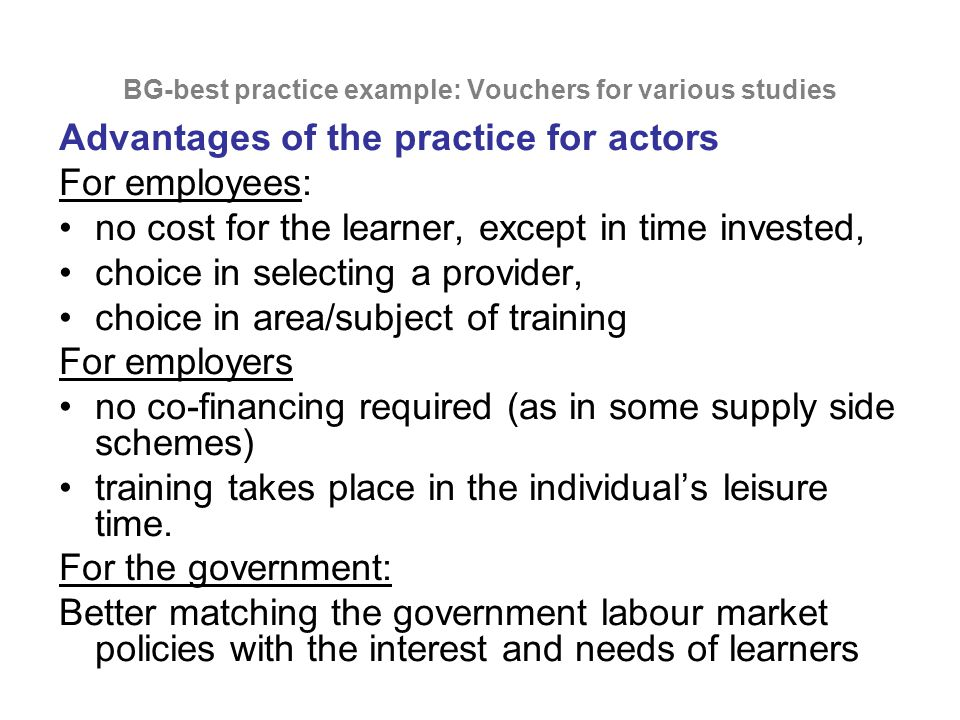 BG-best practice example: Vouchers for various studies Advantages of the practice for actors For employees: no cost for the learner, except in time invested, choice in selecting a provider, choice in area/subject of training For employers no co-financing required (as in some supply side schemes) training takes place in the individual's leisure time.