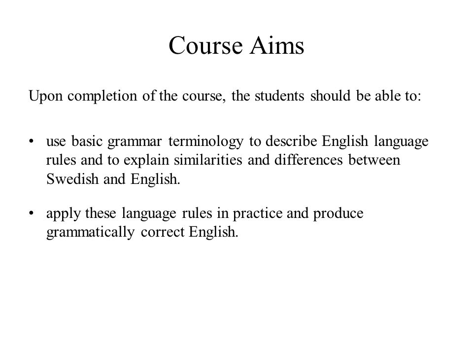Course Aims Upon completion of the course, the students should be able to: use basic grammar terminology to describe English language rules and to explain similarities and differences between Swedish and English.