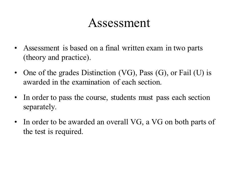 Assessment Assessment is based on a final written exam in two parts (theory and practice). One of the grades Distinction (VG), Pass (G), or Fail (U) i